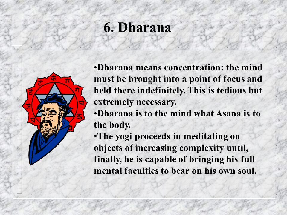 6. Dharana Dharana means concentration: the mind must be brought into a point of focus and held there indefinitely. This is tedious but extremely nece