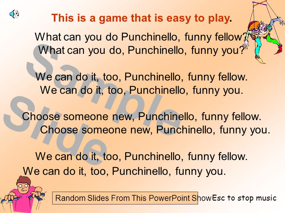 Random Slides From This PowerPoint Show Sample Slide This is a game that is easy to play. What can you do Punchinello, funny fellow? What can you do,