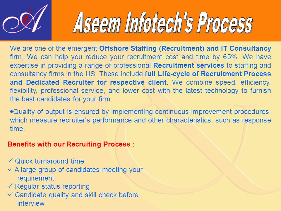 Gathering Requirements from client or from VMs Prepare Job Description Searching Candidates Managing Responses Short-listing candidates Telephonic Interview of Candidates Sending Qualified Resumes Follow-up till placed