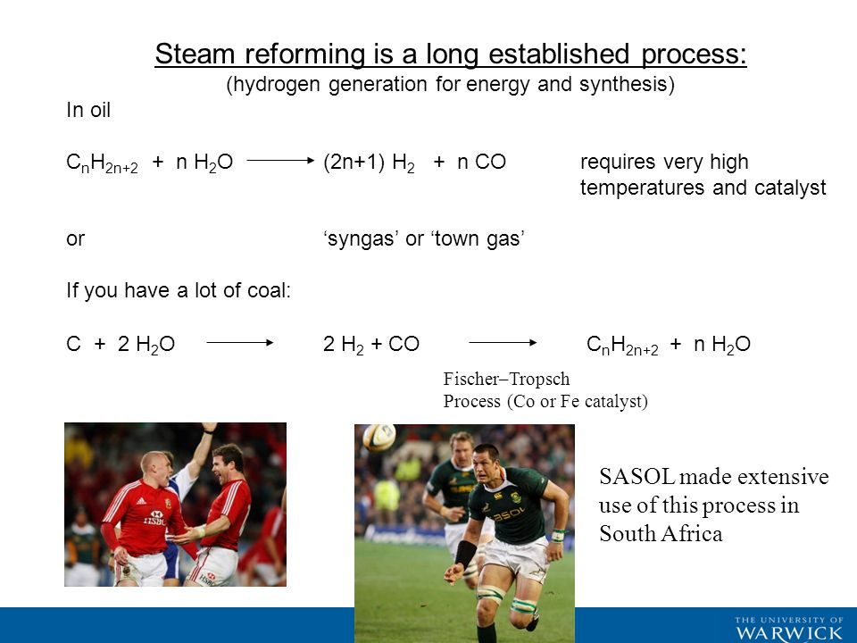 Steam reforming is a long established process: (hydrogen generation for energy and synthesis) In oil C n H 2n+2 + n H 2 O(2n+1) H 2 + n CO requires very high temperatures and catalyst or 'syngas' or 'town gas' If you have a lot of coal: C + 2 H 2 O2 H 2 + CO C n H 2n+2 + n H 2 O Fischer–Tropsch Process (Co or Fe catalyst) SASOL made extensive use of this process in South Africa