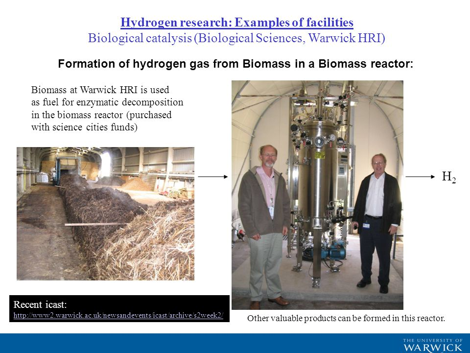 Formation of hydrogen gas from Biomass in a Biomass reactor: Biomass at Warwick HRI is used as fuel for enzymatic decomposition in the biomass reactor (purchased with science cities funds) H2H2 Other valuable products can be formed in this reactor.