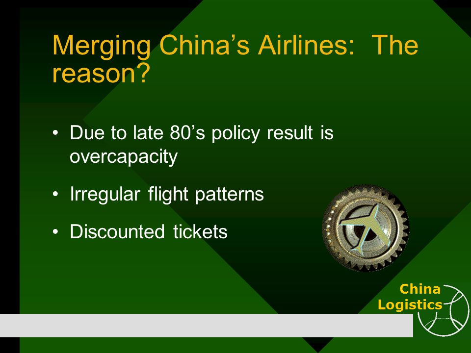 Merging China's Airlines: The reason? Due to late 80's policy result is overcapacity Irregular flight patterns Discounted tickets China Logistics