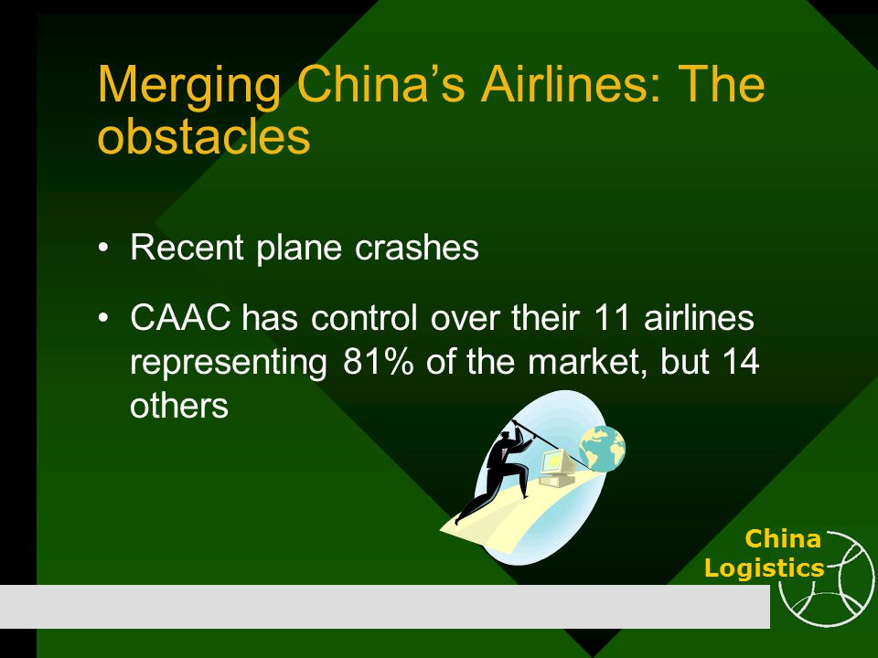 Merging China's Airlines: The obstacles Recent plane crashes CAAC has control over their 11 airlines representing 81% of the market, but 14 others Chi
