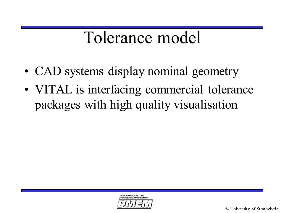 © University of Strathclyde Tolerance model CAD systems display nominal geometry VITAL is interfacing commercial tolerance packages with high quality visualisation
