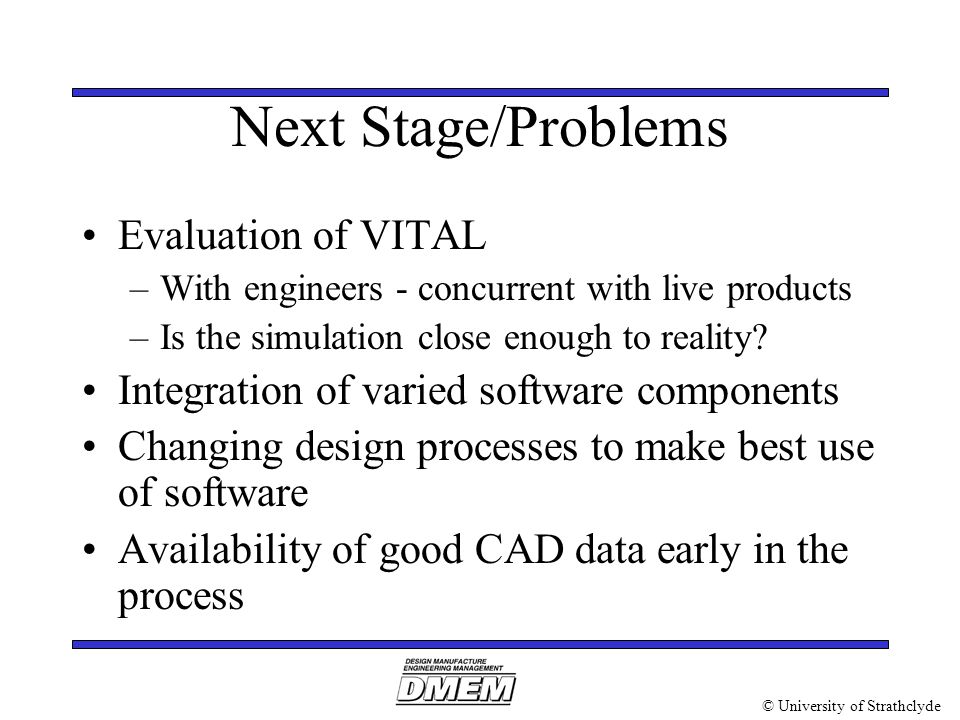 © University of Strathclyde Next Stage/Problems Evaluation of VITAL –With engineers - concurrent with live products –Is the simulation close enough to reality.