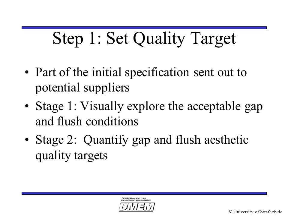 © University of Strathclyde Step 1: Set Quality Target Part of the initial specification sent out to potential suppliers Stage 1: Visually explore the acceptable gap and flush conditions Stage 2: Quantify gap and flush aesthetic quality targets