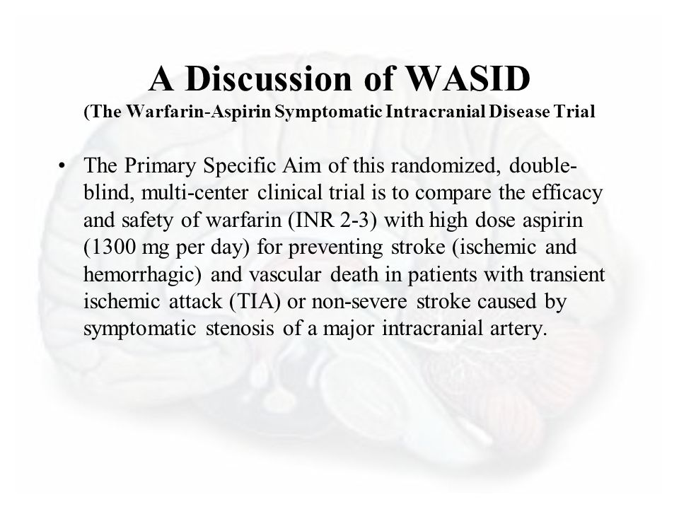 A Discussion of WASID (The Warfarin-Aspirin Symptomatic Intracranial Disease Trial The Primary Specific Aim of this randomized, double- blind, multi-center clinical trial is to compare the efficacy and safety of warfarin (INR 2-3) with high dose aspirin (1300 mg per day) for preventing stroke (ischemic and hemorrhagic) and vascular death in patients with transient ischemic attack (TIA) or non-severe stroke caused by symptomatic stenosis of a major intracranial artery.