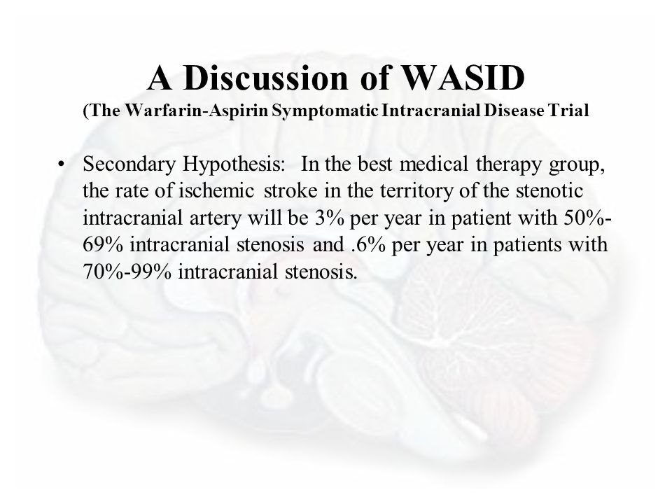 A Discussion of WASID (The Warfarin-Aspirin Symptomatic Intracranial Disease Trial Secondary Hypothesis: In the best medical therapy group, the rate of ischemic stroke in the territory of the stenotic intracranial artery will be 3% per year in patient with 50%- 69% intracranial stenosis and.6% per year in patients with 70%-99% intracranial stenosis.