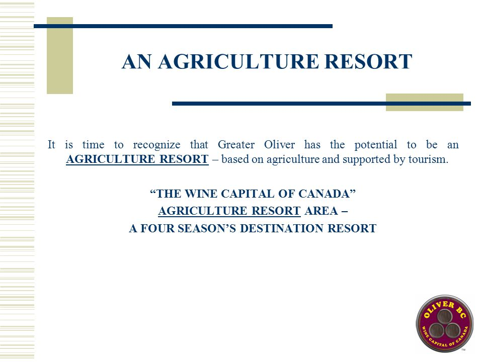 AN AGRICULTURE RESORT It is time to recognize that Greater Oliver has the potential to be an AGRICULTURE RESORT – based on agriculture and supported by tourism.