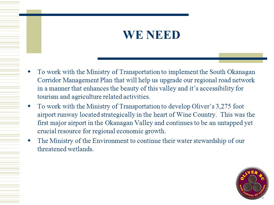 WE NEED  To work with the Ministry of Transportation to implement the South Okanagan Corridor Management Plan that will help us upgrade our regional road network in a manner that enhances the beauty of this valley and it's accessibility for tourism and agriculture related activities.