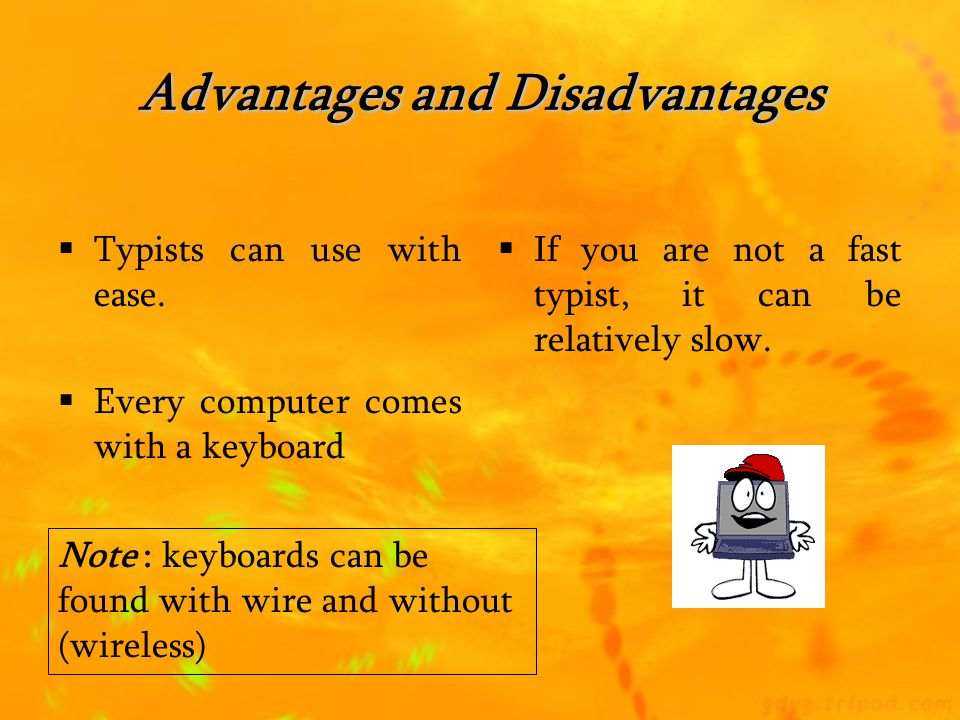 Advantages and Disadvantages  User just uses his finger  It is very useful for people whose work involves a lot of movement or standing up  Accuracy of a touch screen is not very good so this restrict them to selecting function  Not useful when needing to input large amount of data