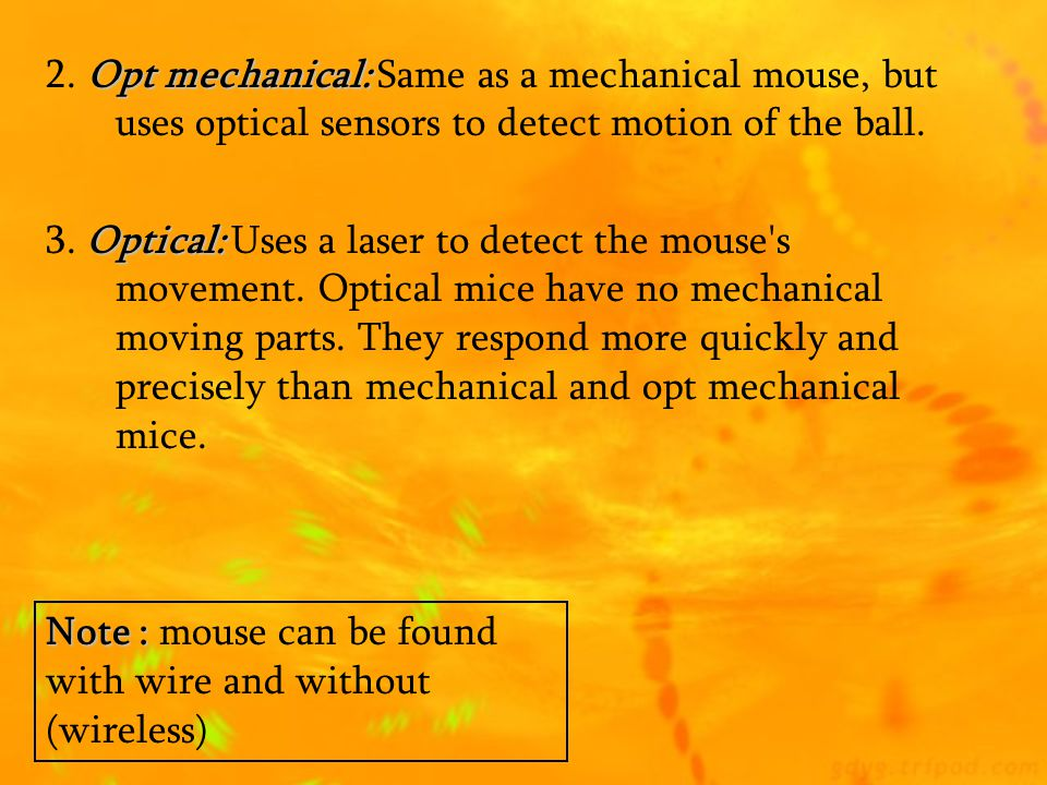Different types of Mouse 1.Ball Mouse : 1.Ball Mouse : which has a ball underneath which as the muse is moved a flat surface enables a corresponding m