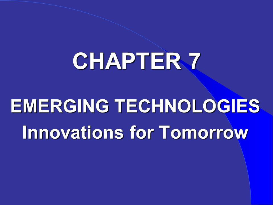 CHAPTER 7 EMERGING TECHNOLOGIES Innovations for Tomorrow