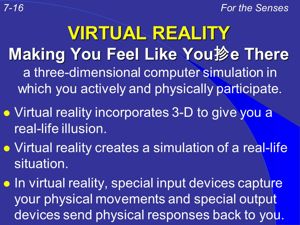 VIRTUAL REALITY Making You Feel Like You 抮 e There l Virtual reality incorporates 3-D to give you a real-life illusion. l Virtual reality creates a si