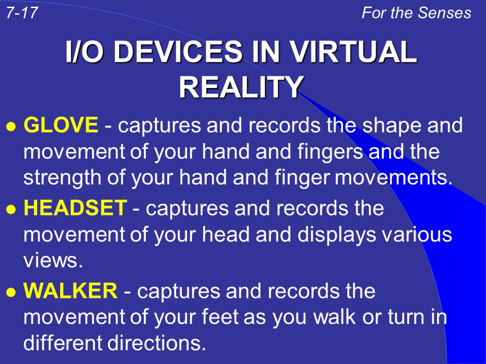 I/O DEVICES IN VIRTUAL REALITY l GLOVE - captures and records the shape and movement of your hand and fingers and the strength of your hand and finger movements.