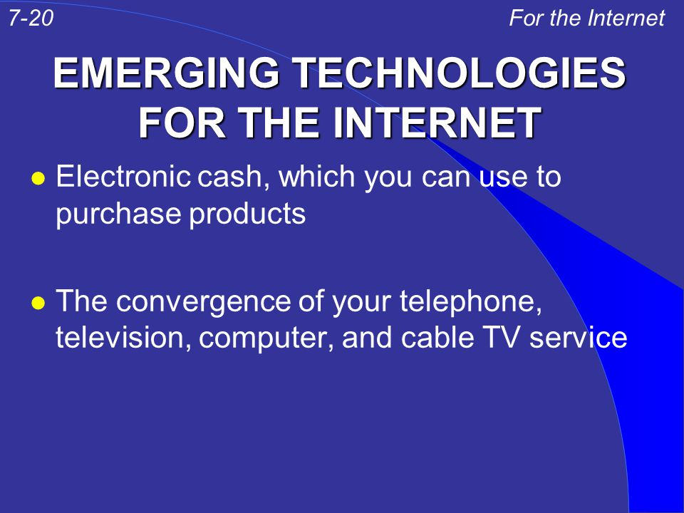 EMERGING TECHNOLOGIES FOR THE INTERNET l Electronic cash, which you can use to purchase products l The convergence of your telephone, television, comp