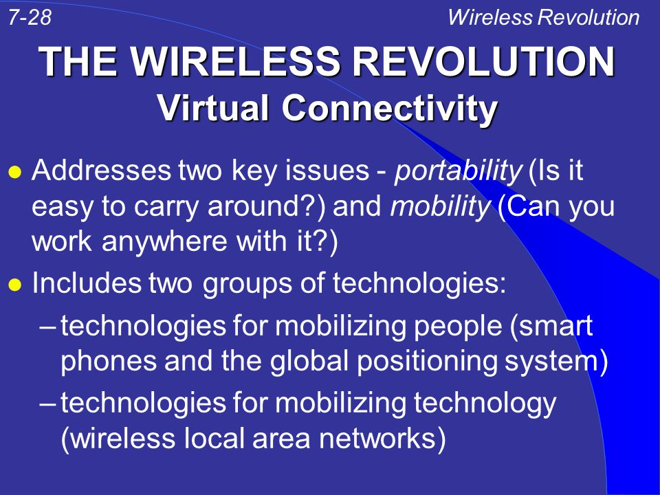 THE WIRELESS REVOLUTION Virtual Connectivity l Addresses two key issues - portability (Is it easy to carry around ) and mobility (Can you work anywhere with it ) l Includes two groups of technologies: –technologies for mobilizing people (smart phones and the global positioning system) –technologies for mobilizing technology (wireless local area networks) Wireless Revolution7-28