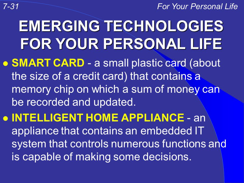 EMERGING TECHNOLOGIES FOR YOUR PERSONAL LIFE l SMART CARD - a small plastic card (about the size of a credit card) that contains a memory chip on which a sum of money can be recorded and updated.