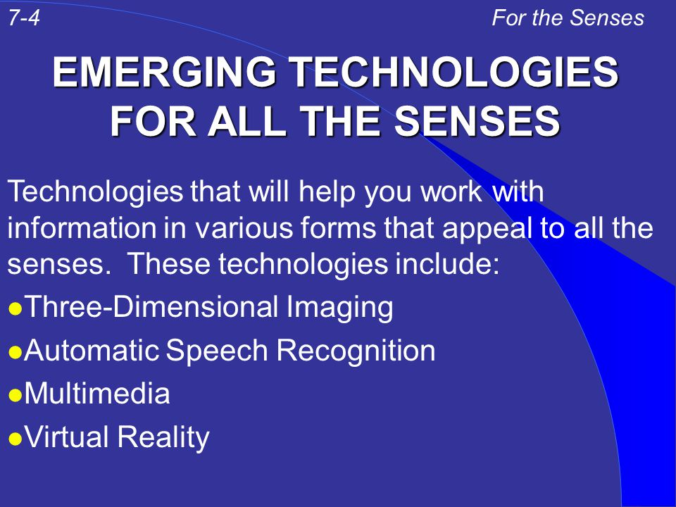 EMERGING TECHNOLOGIES FOR ALL THE SENSES For the Senses Technologies that will help you work with information in various forms that appeal to all the