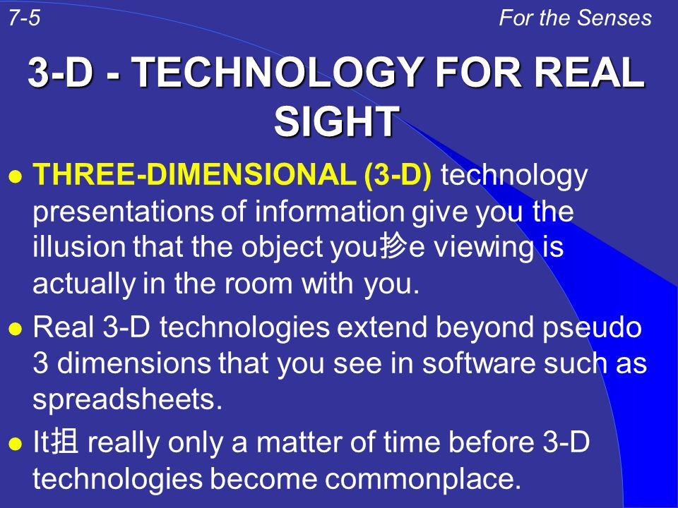 3-D - TECHNOLOGY FOR REAL SIGHT l THREE-DIMENSIONAL (3-D) technology presentations of information give you the illusion that the object you 抮 e viewing is actually in the room with you.