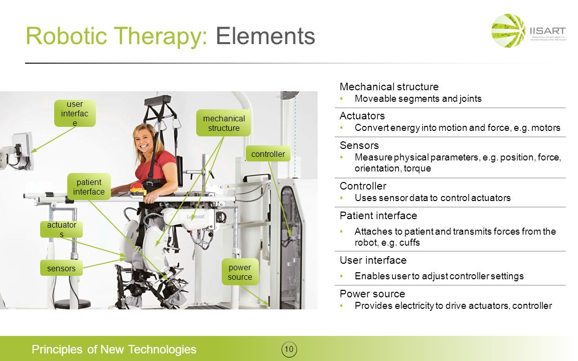 Robotic Therapy: Elements Principles of New Technologies 10 Mechanical structure Moveable segments and joints Actuators Convert energy into motion and