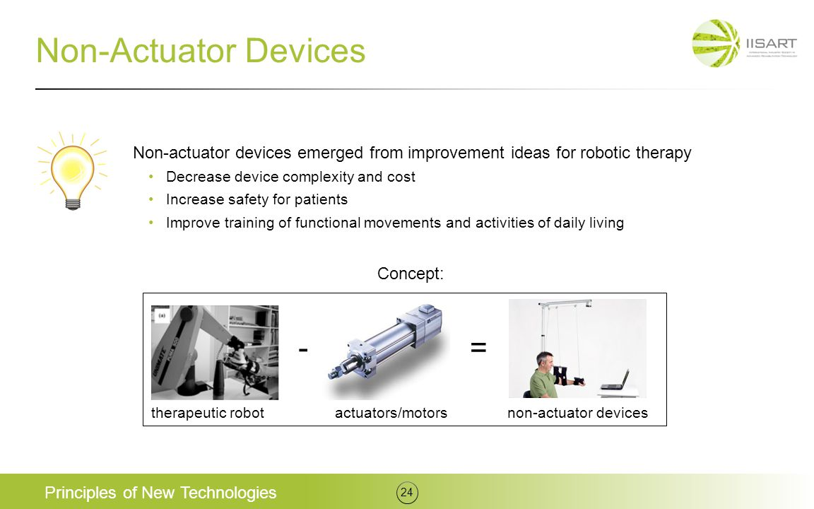 Non-Actuator Devices Principles of New Technologies 24 Non-actuator devices emerged from improvement ideas for robotic therapy Decrease device complexity and cost Increase safety for patients Improve training of functional movements and activities of daily living Concept: actuators/motorsnon-actuator devices -= therapeutic robot