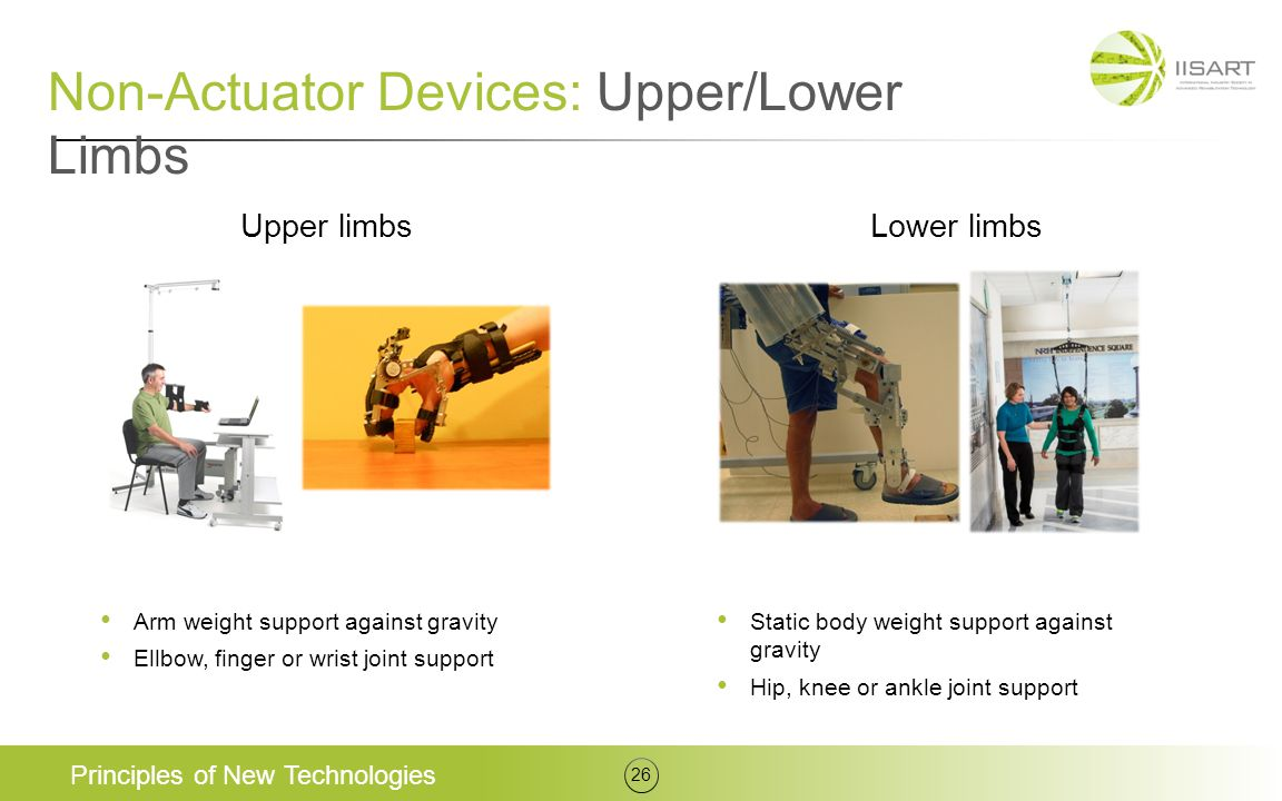 Non-Actuator Devices: Upper/Lower Limbs Principles of New Technologies 26 Upper limbsLower limbs Arm weight support against gravity Ellbow, finger or