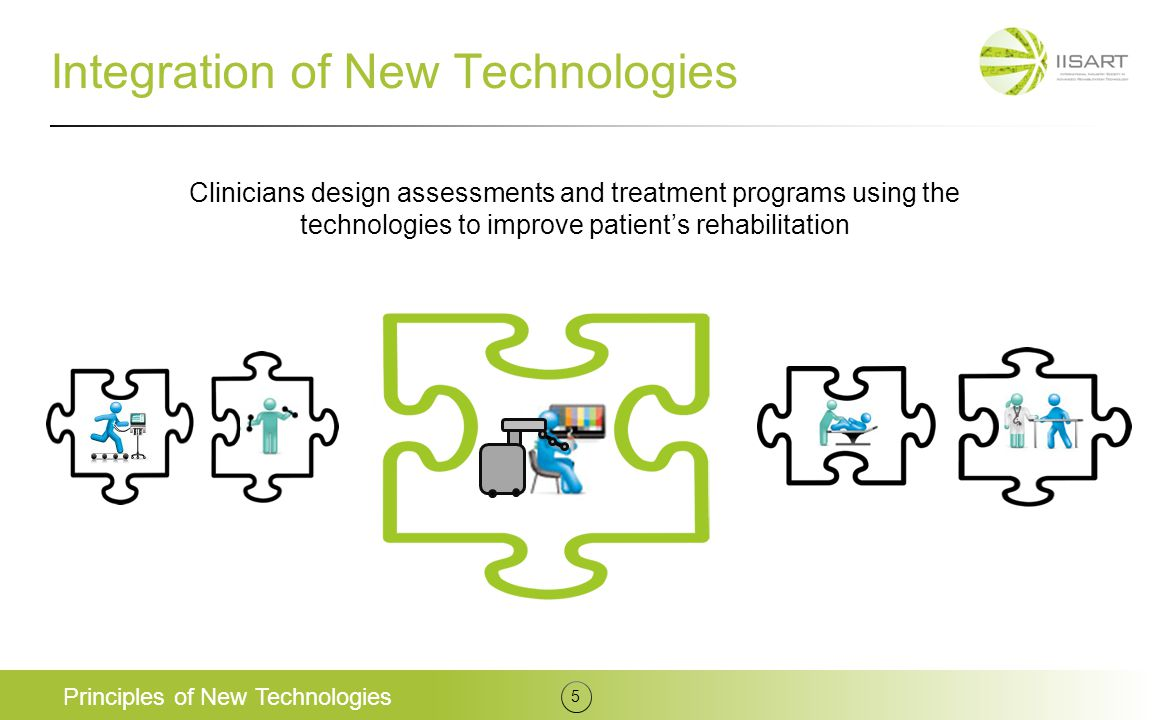 Integration of New Technologies Principles of New Technologies 5 Clinicians design assessments and treatment programs using the technologies to improv