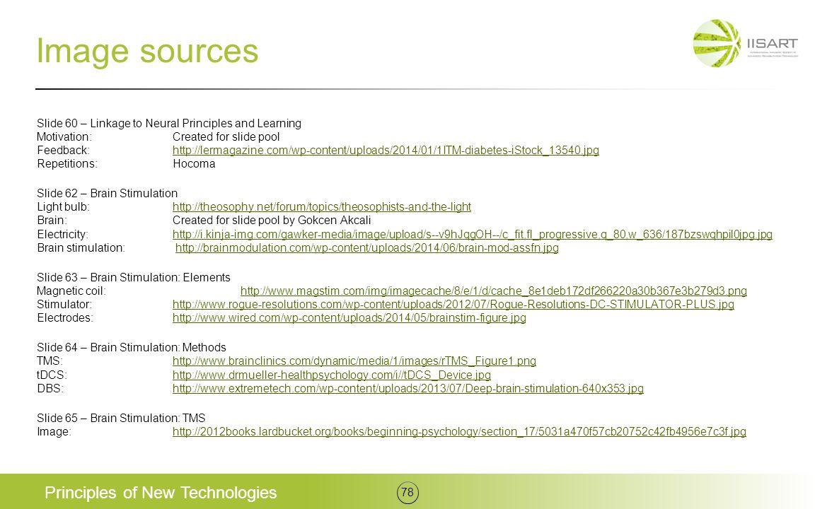 Image sources Slide 60 – Linkage to Neural Principles and Learning Motivation:Created for slide pool Feedback:http://lermagazine.com/wp-content/uploads/2014/01/1ITM-diabetes-iStock_13540.jpg Repetitions:Hocomahttp://lermagazine.com/wp-content/uploads/2014/01/1ITM-diabetes-iStock_13540.jpg Slide 62 – Brain Stimulation Light bulb:http://theosophy.net/forum/topics/theosophists-and-the-light Brain:Created for slide pool by Gokcen Akcali Electricity:http://i.kinja-img.com/gawker-media/image/upload/s--v9hJqgOH--/c_fit,fl_progressive,q_80,w_636/187bzswqhpil0jpg.jpg Brain stimulation: http://brainmodulation.com/wp-content/uploads/2014/06/brain-mod-assfn.jpghttp://theosophy.net/forum/topics/theosophists-and-the-lighthttp://i.kinja-img.com/gawker-media/image/upload/s--v9hJqgOH--/c_fit,fl_progressive,q_80,w_636/187bzswqhpil0jpg.jpghttp://brainmodulation.com/wp-content/uploads/2014/06/brain-mod-assfn.jpg Slide 63 – Brain Stimulation: Elements Magnetic coil:http://www.magstim.com/img/imagecache/8/e/1/d/cache_8e1deb172df266220a30b367e3b279d3.png Stimulator:http://www.rogue-resolutions.com/wp-content/uploads/2012/07/Rogue-Resolutions-DC-STIMULATOR-PLUS.jpg Electrodes:http://www.wired.com/wp-content/uploads/2014/05/brainstim-figure.jpghttp://www.magstim.com/img/imagecache/8/e/1/d/cache_8e1deb172df266220a30b367e3b279d3.pnghttp://www.rogue-resolutions.com/wp-content/uploads/2012/07/Rogue-Resolutions-DC-STIMULATOR-PLUS.jpghttp://www.wired.com/wp-content/uploads/2014/05/brainstim-figure.jpg Slide 64 – Brain Stimulation: Methods TMS:http://www.brainclinics.com/dynamic/media/1/images/rTMS_Figure1.png tDCS:http://www.drmueller-healthpsychology.com/i//tDCS_Device.jpg DBS:http://www.extremetech.com/wp-content/uploads/2013/07/Deep-brain-stimulation-640x353.jpghttp://www.brainclinics.com/dynamic/media/1/images/rTMS_Figure1.pnghttp://www.drmueller-healthpsychology.com/i//tDCS_Device.jpghttp://www.extremetech.com/wp-content/uploads/2013/07/Deep-brain-stimulation-640x353.jpg Slide 65 – Brain Sti