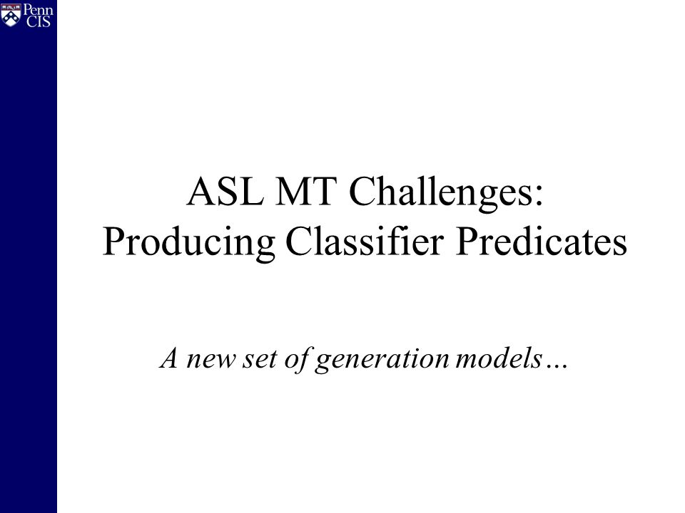 ASL MT Challenges: Producing Classifier Predicates A new set of generation models…