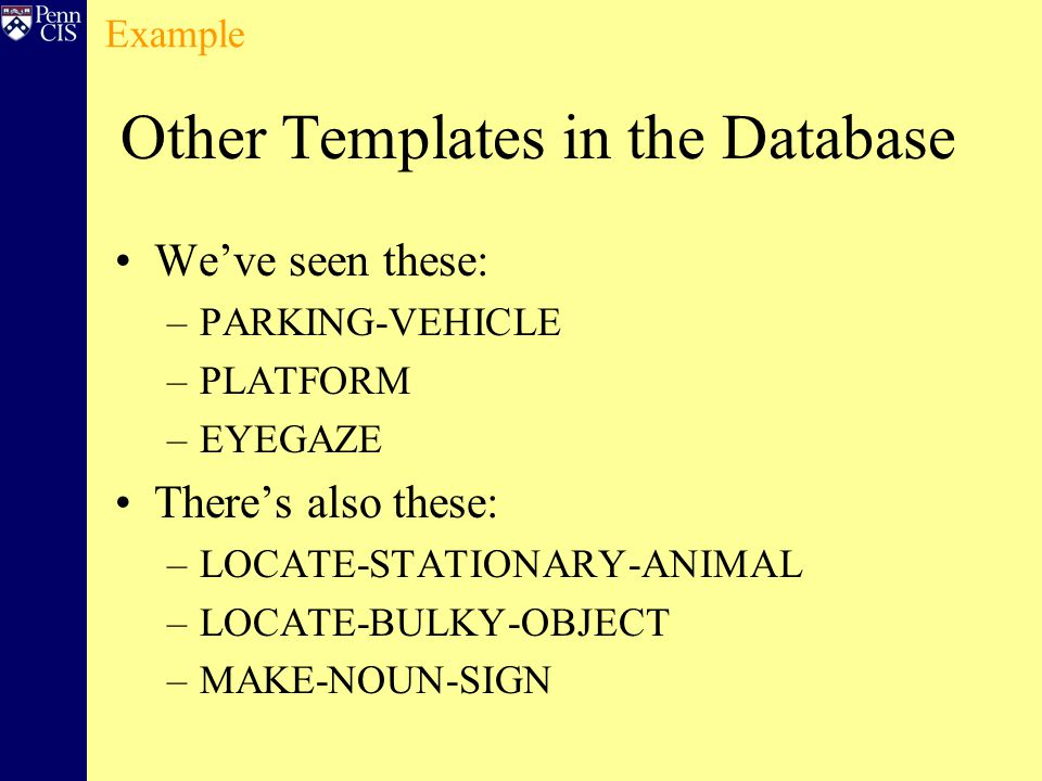 Other Templates in the Database We've seen these: –PARKING-VEHICLE –PLATFORM –EYEGAZE There's also these: –LOCATE-STATIONARY-ANIMAL –LOCATE-BULKY-OBJECT –MAKE-NOUN-SIGN Example