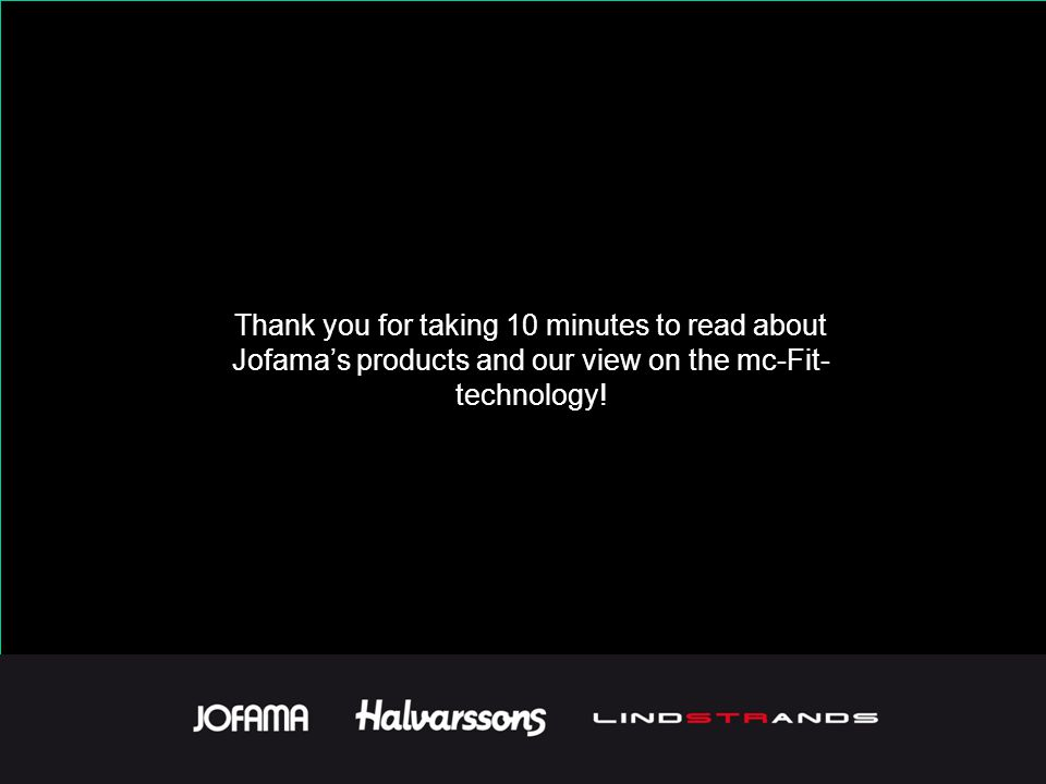 Thank you for taking 10 minutes to read about Jofama's products and our view on the mc-Fit- technology!