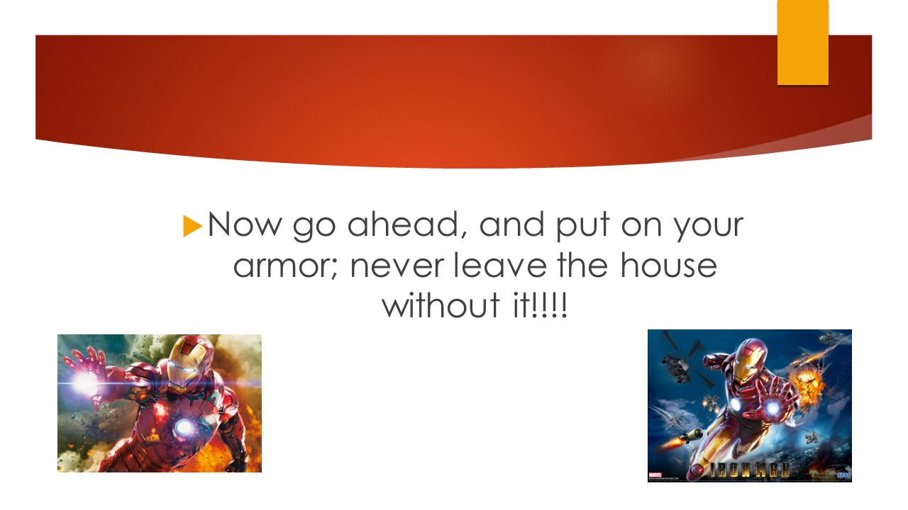  Now go ahead, and put on your armor; never leave the house without it!!!!