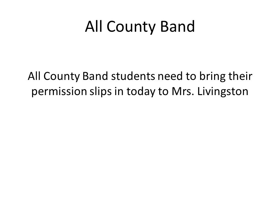 All County Band All County Band students need to bring their permission slips in today to Mrs.