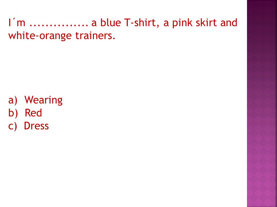 I´m............... a blue T-shirt, a pink skirt and white-orange trainers.