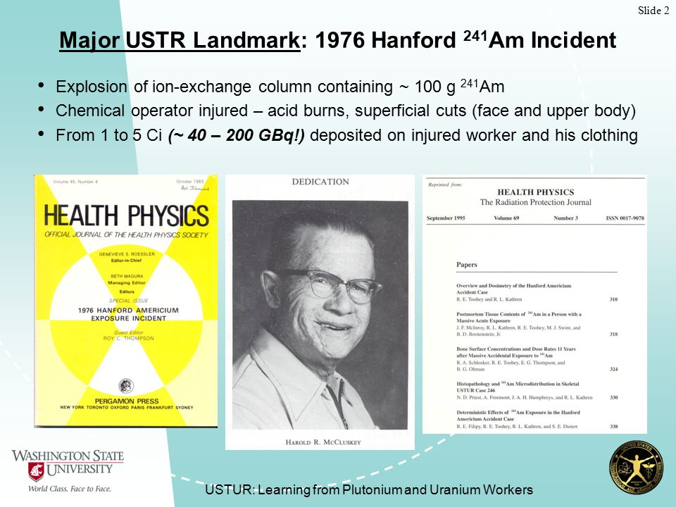 Slide 2 USTUR: Learning from Plutonium and Uranium Workers Major USTR Landmark: 1976 Hanford 241 Am Incident Explosion of ion-exchange column containing ~ 100 g 241 Am Chemical operator injured – acid burns, superficial cuts (face and upper body) From 1 to 5 Ci (~ 40 – 200 GBq!) deposited on injured worker and his clothing