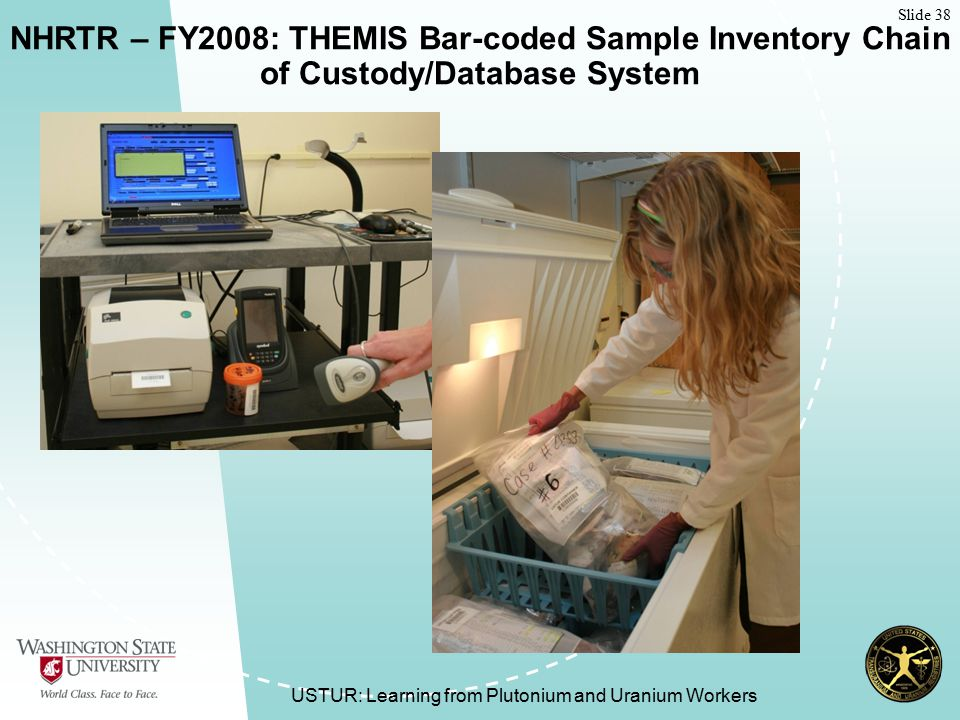 Slide 38 USTUR: Learning from Plutonium and Uranium Workers NHRTR – FY2008: THEMIS Bar-coded Sample Inventory Chain of Custody/Database System