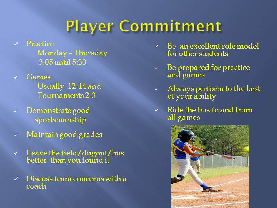 Practice Monday – Thursday 3:05 until 5:30 Games Usually 12-14 and Tournaments 2-3 Demonstrate good sportsmanship Maintain good grades Leave the field/dugout/bus better than you found it Discuss team concerns with a coach Be an excellent role model for other students Be prepared for practice and games Always perform to the best of your ability Ride the bus to and from all games