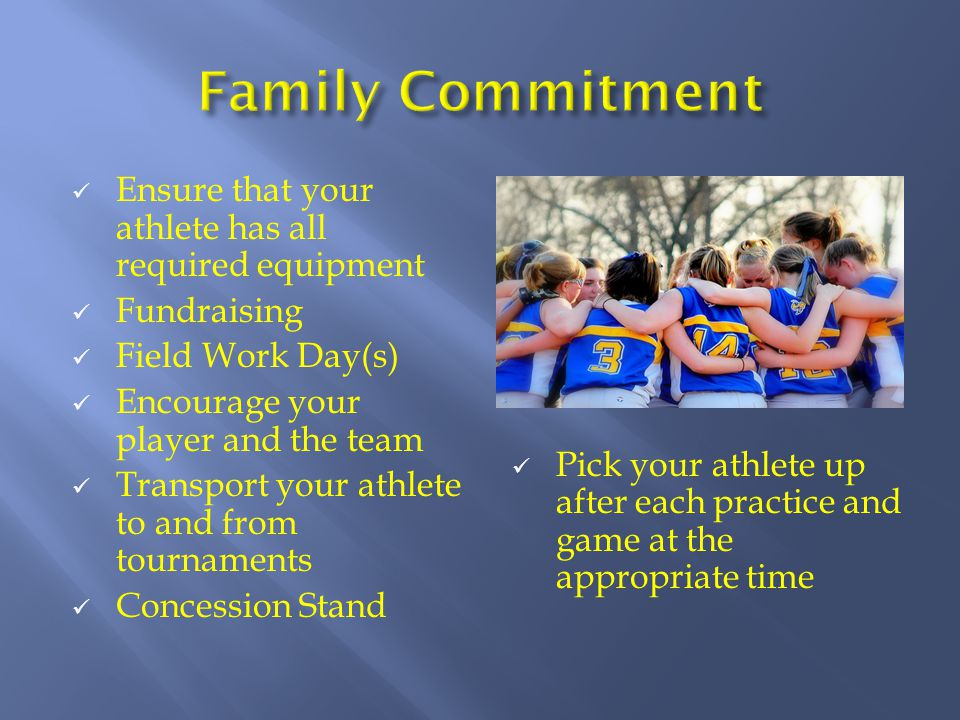 Ensure that your athlete has all required equipment Fundraising Field Work Day(s) Encourage your player and the team Transport your athlete to and from tournaments Concession Stand Pick your athlete up after each practice and game at the appropriate time