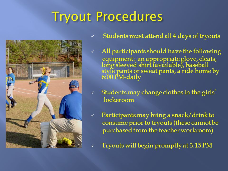 Tryout Procedures Students must attend all 4 days of tryouts All participants should have the following equipment : an appropriate glove, cleats, long sleeved shirt (available), baseball style pants or sweat pants, a ride home by 6:00 PM-daily Students may change clothes in the girls' lockeroom Participants may bring a snack/drink to consume prior to tryouts (these cannot be purchased from the teacher workroom) Tryouts will begin promptly at 3:15 PM