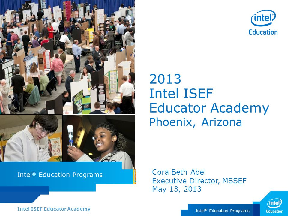 Intel ISEF Educator Academy Intel ® Education Programs 2013 Intel ISEF Educator Academy Phoenix, Arizona Cora Beth Abel Executive Director, MSSEF May 13, 2013
