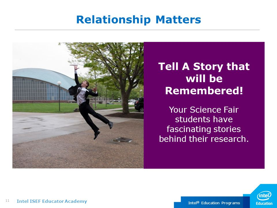 Intel ISEF Educator Academy Intel ® Education Programs 11 Relationship Matters Tell A Story that will be Remembered! Your Science Fair students have f