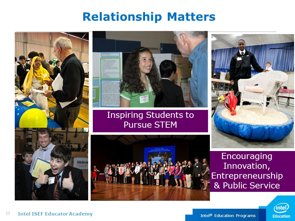 Intel ISEF Educator Academy Intel ® Education Programs 12 Relationship Matters Inspiring Students to Pursue STEM Encouraging Innovation, Entrepreneurship & Public Service