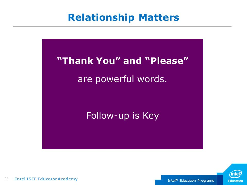 "Intel ISEF Educator Academy Intel ® Education Programs 14 Relationship Matters ""Thank You"" and ""Please"" are powerful words. Follow-up is Key"