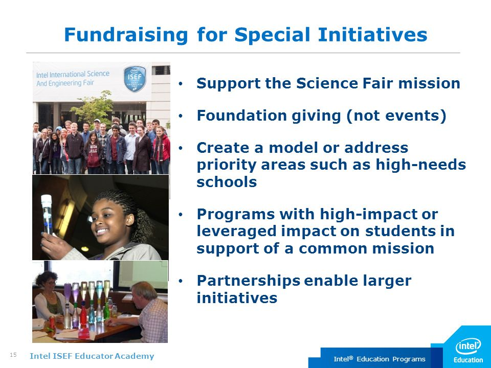 Intel ISEF Educator Academy Intel ® Education Programs 15 Fundraising for Special Initiatives Support the Science Fair mission Foundation giving (not