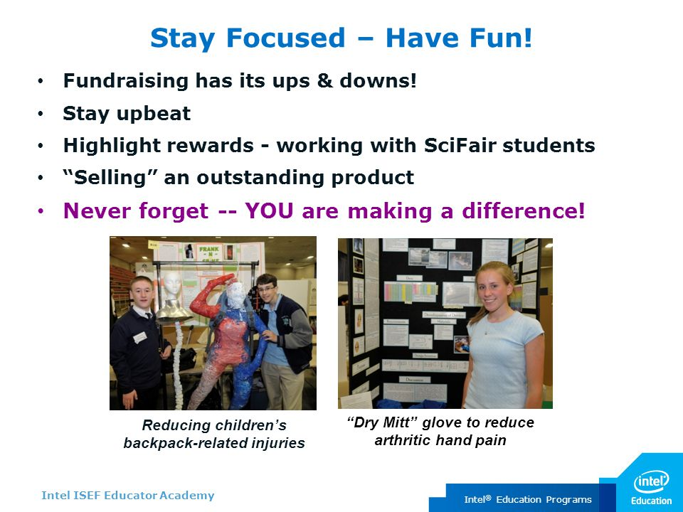Intel ISEF Educator Academy Intel ® Education Programs Stay Focused – Have Fun! Fundraising has its ups & downs! Stay upbeat Highlight rewards - worki