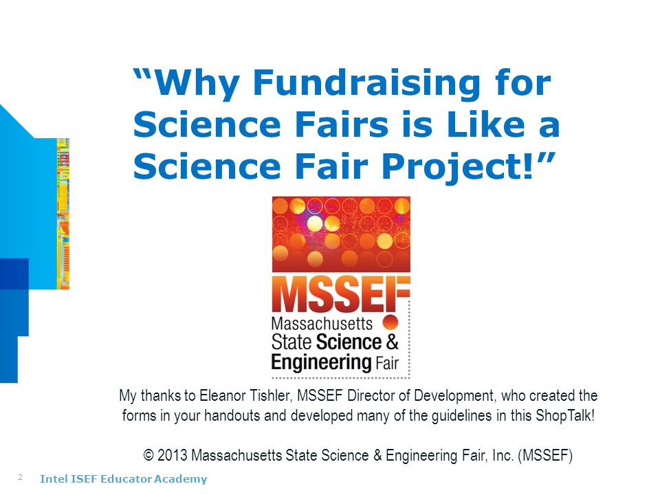 "Intel ISEF Educator Academy ""Why Fundraising for Science Fairs is Like a Science Fair Project!"" 2 My thanks to Eleanor Tishler, MSSEF Director of Deve"