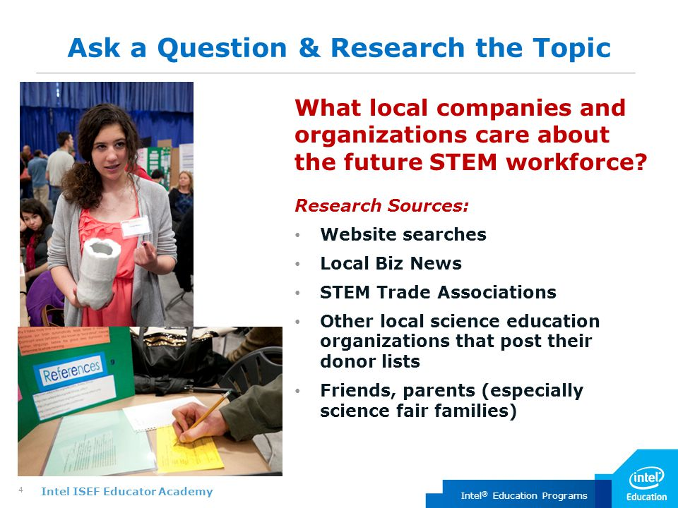 Intel ISEF Educator Academy Intel ® Education Programs 4 Ask a Question & Research the Topic What local companies and organizations care about the future STEM workforce.