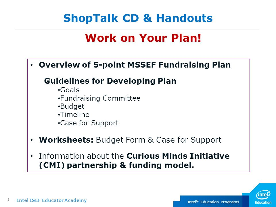 Intel ISEF Educator Academy Intel ® Education Programs 8 ShopTalk CD & Handouts Work on Your Plan.