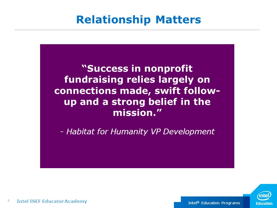 Intel ISEF Educator Academy Intel ® Education Programs 9 Relationship Matters Success in nonprofit fundraising relies largely on connections made, swift follow- up and a strong belief in the mission. - Habitat for Humanity VP Development